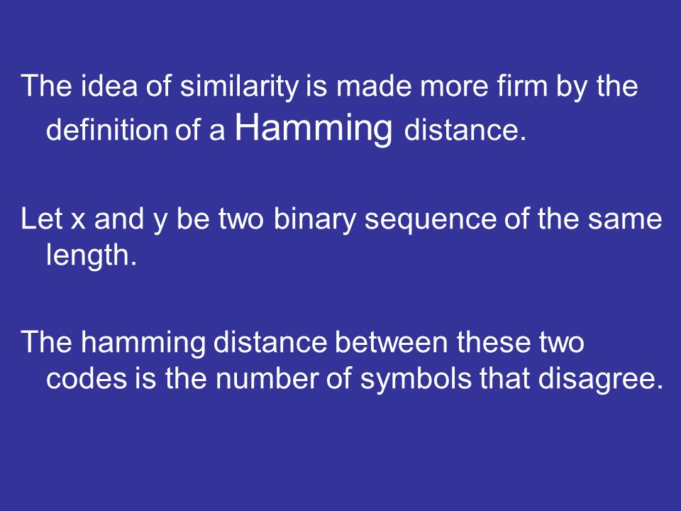 The idea of similarity is made more firm by the definition of a Hamming distance. Let x and y be two binary sequence of the same length. The hamming d