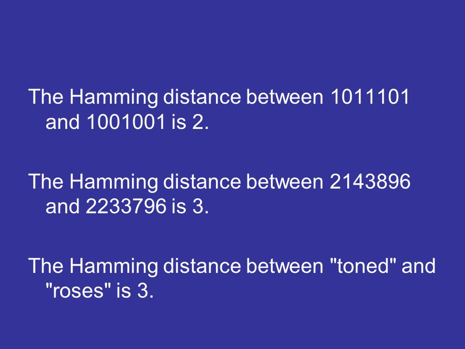 The Hamming distance between 1011101 and 1001001 is 2. The Hamming distance between 2143896 and 2233796 is 3. The Hamming distance between