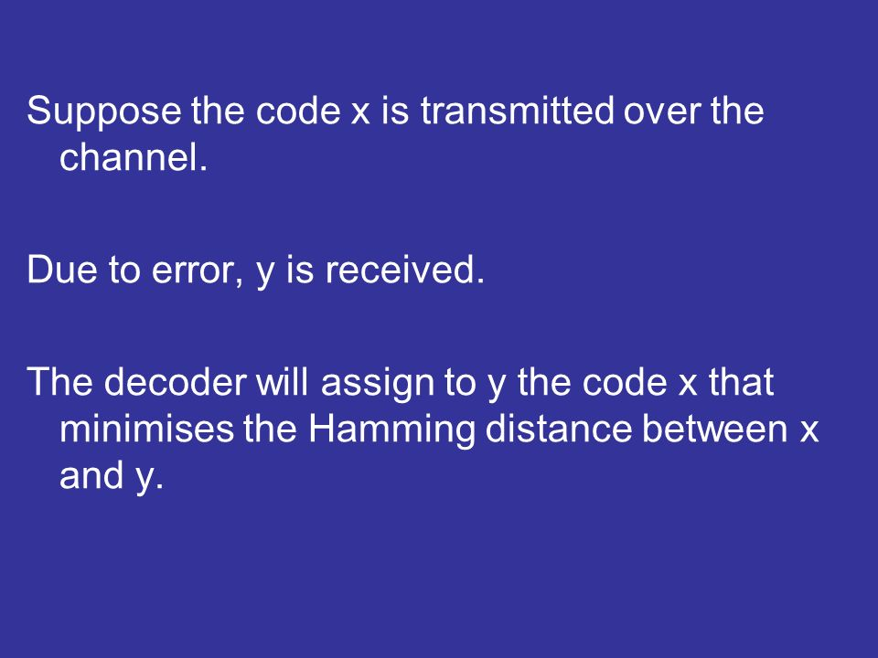 Suppose the code x is transmitted over the channel. Due to error, y is received. The decoder will assign to y the code x that minimises the Hamming di
