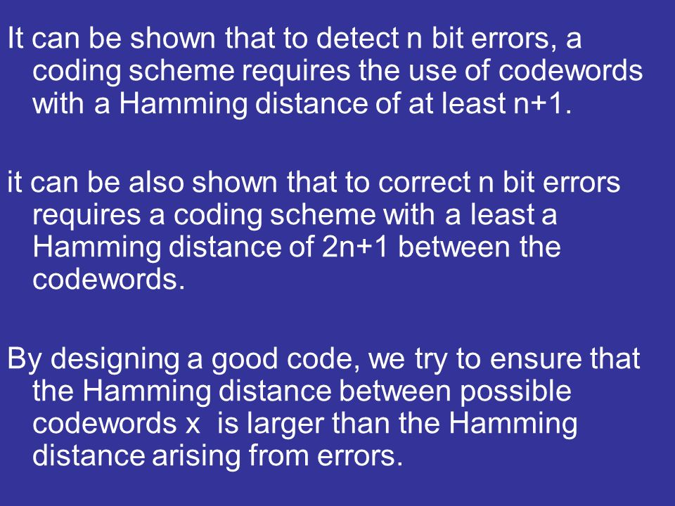 It can be shown that to detect n bit errors, a coding scheme requires the use of codewords with a Hamming distance of at least n+1. it can be also sho
