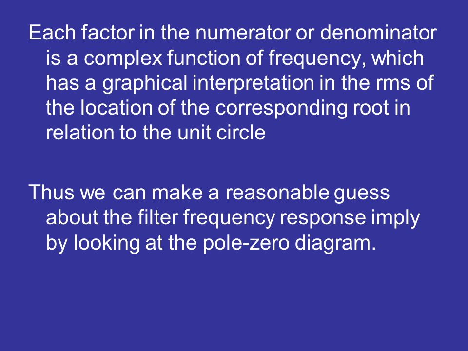 Each factor in the numerator or denominator is a complex function of frequency, which has a graphical interpretation in the rms of the location of the corresponding root in relation to the unit circle Thus we can make a reasonable guess about the filter frequency response imply by looking at the pole-zero diagram.