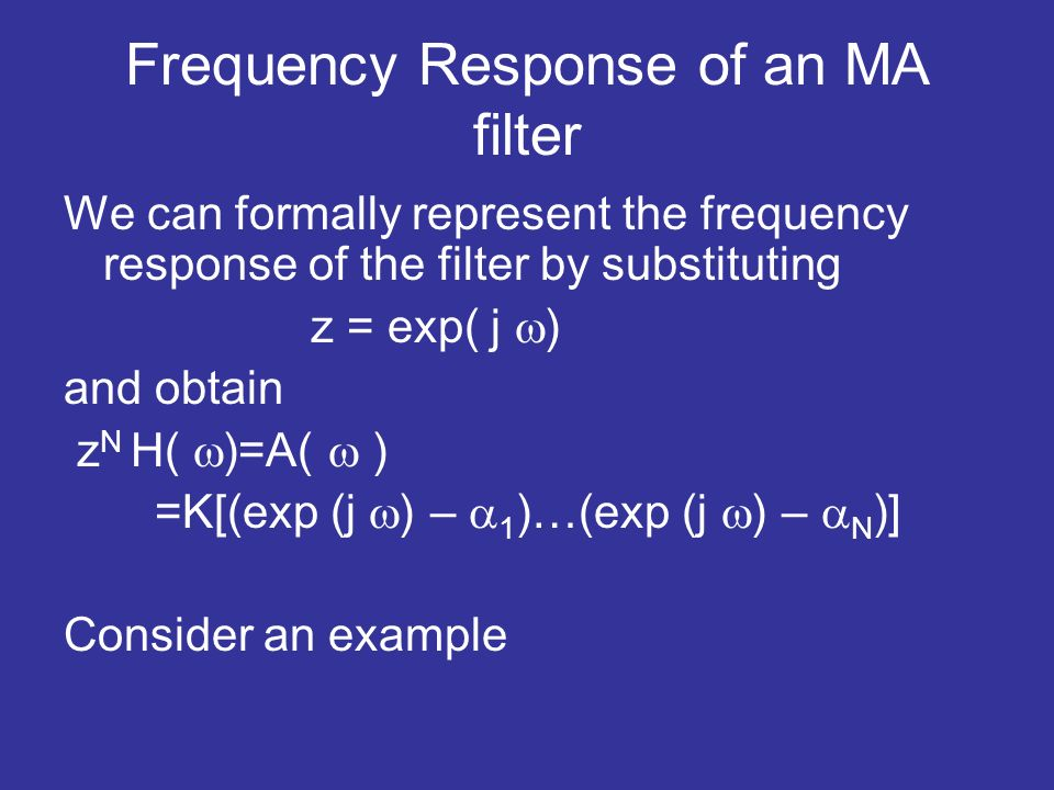 Frequency Response of an MA filter We can formally represent the frequency response of the filter by substituting z = exp( j ) and obtain z N H( )=A( ) =K[(exp (j ) – 1 )…(exp (j ) – N )] Consider an example