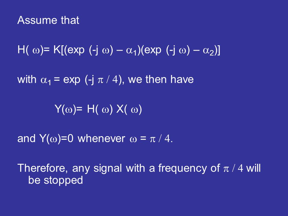 Assume that H( )= K[(exp (-j ) – 1 )(exp (-j ) – 2 )] with 1 = exp (-j ), we then have Y( )= H( ) X( ) and Y( )=0 whenever = Therefore, any signal with a frequency of will be stopped