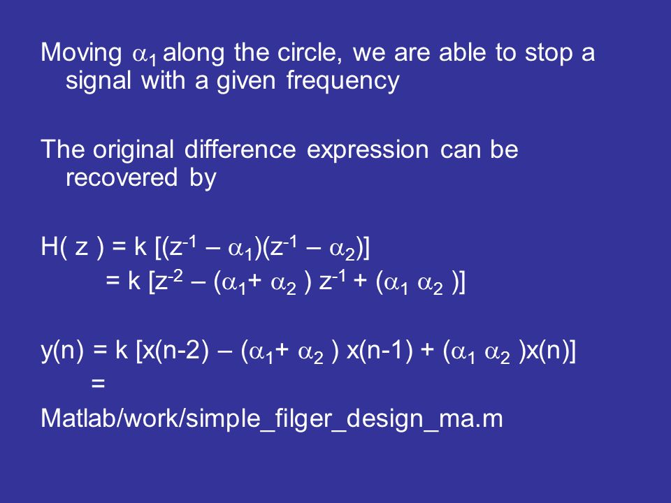 Moving 1 along the circle, we are able to stop a signal with a given frequency The original difference expression can be recovered by H( z ) = k [(z -1 – 1 )(z -1 – 2 )] = k [z -2 – ( 1 + 2 ) z -1 + ( 1 2 )] y(n) = k [x(n-2) – ( 1 + 2 ) x(n-1) + ( 1 2 )x(n)] = Matlab/work/simple_filger_design_ma.m