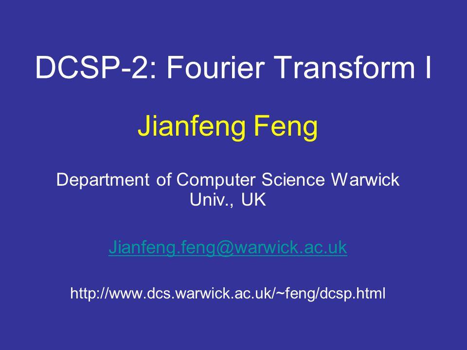 DCSP-2: Fourier Transform I Jianfeng Feng Department of Computer Science Warwick Univ., UK Jianfeng.feng@warwick.ac.uk http://www.dcs.warwick.ac.uk/~feng/dcsp.html