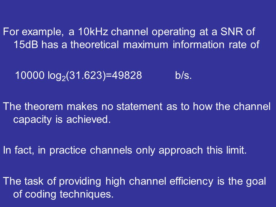 For example, a 10kHz channel operating at a SNR of 15dB has a theoretical maximum information rate of 10000 log 2 (31.623)=49828 b/s.