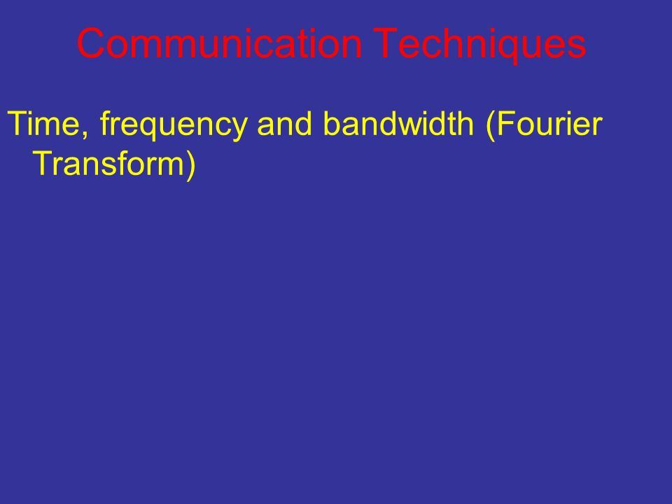 Communication Techniques Time, frequency and bandwidth (Fourier Transform)