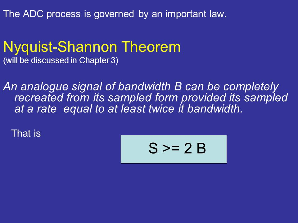 The ADC process is governed by an important law. Nyquist-Shannon Theorem (will be discussed in Chapter 3) An analogue signal of bandwidth B can be com