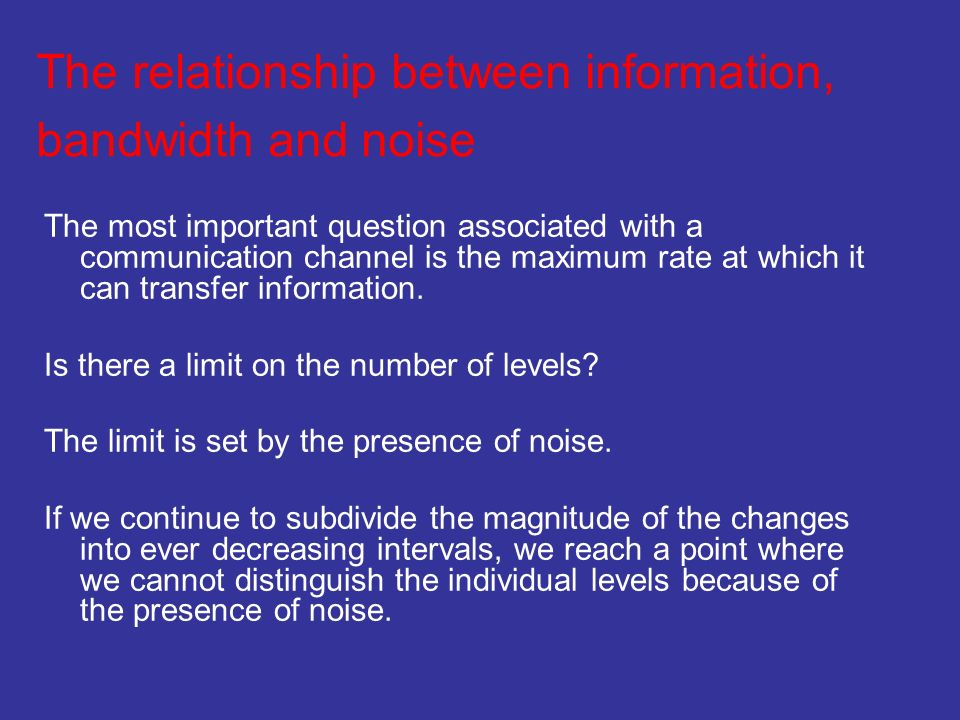 The relationship between information, bandwidth and noise The most important question associated with a communication channel is the maximum rate at w