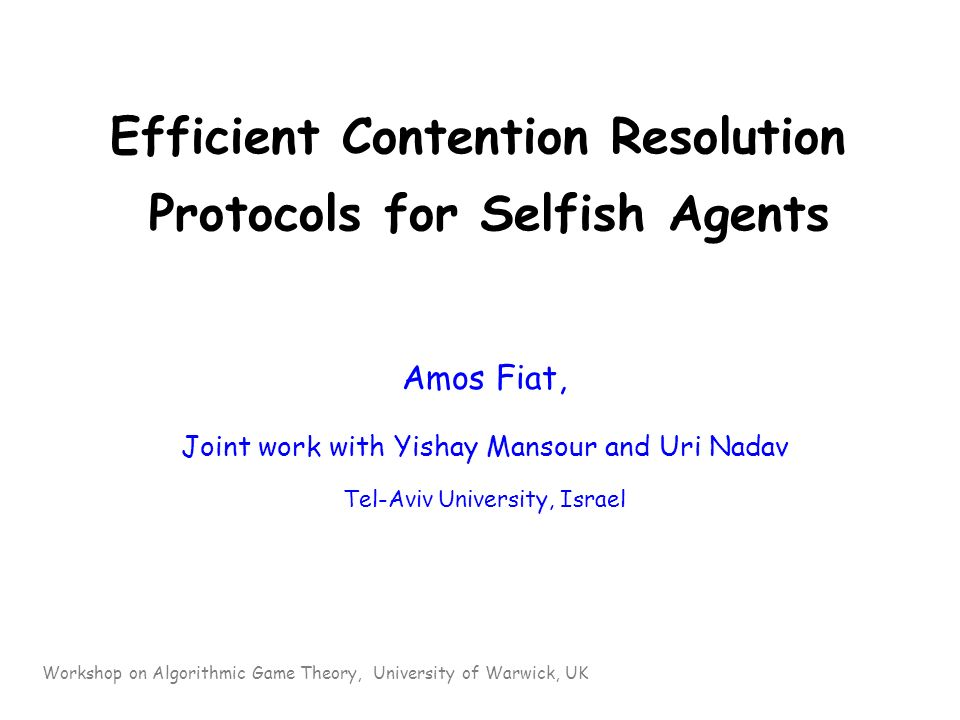 Efficient Contention Resolution Protocols for Selfish Agents Amos Fiat, Joint work with Yishay Mansour and Uri Nadav Tel-Aviv University, Israel Workshop on Algorithmic Game Theory, University of Warwick, UK