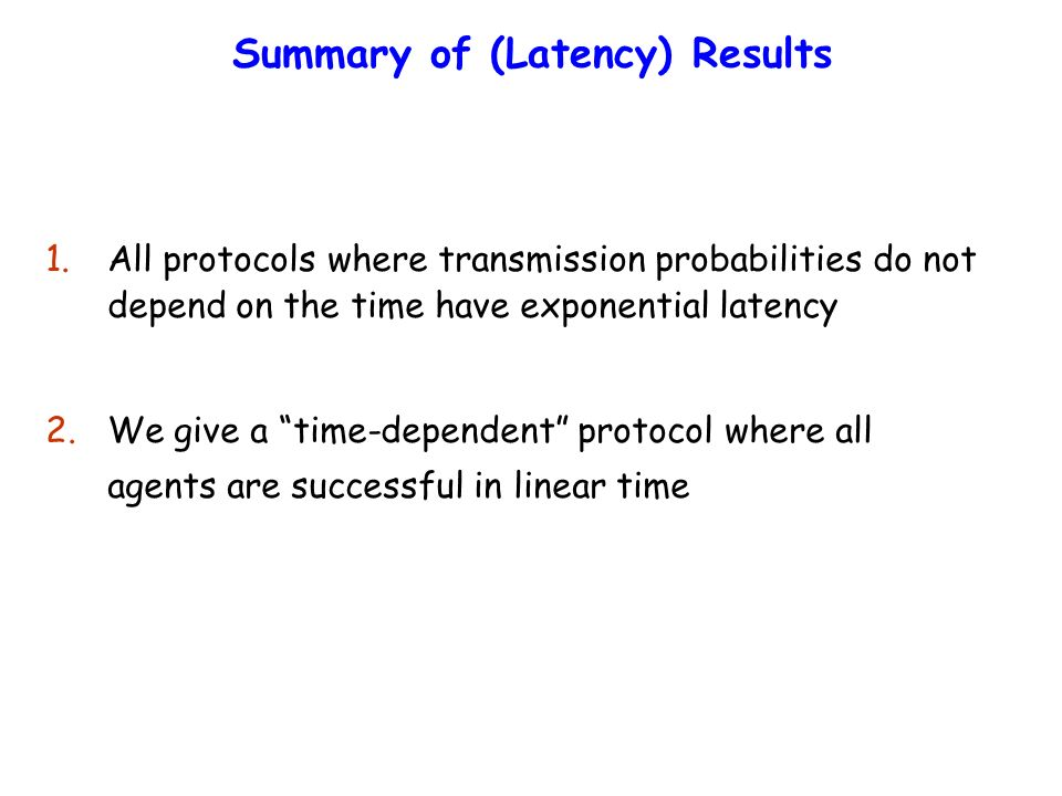 Summary of (Latency) Results 1.All protocols where transmission probabilities do not depend on the time have exponential latency 2.We give a time-dependent protocol where all agents are successful in linear time