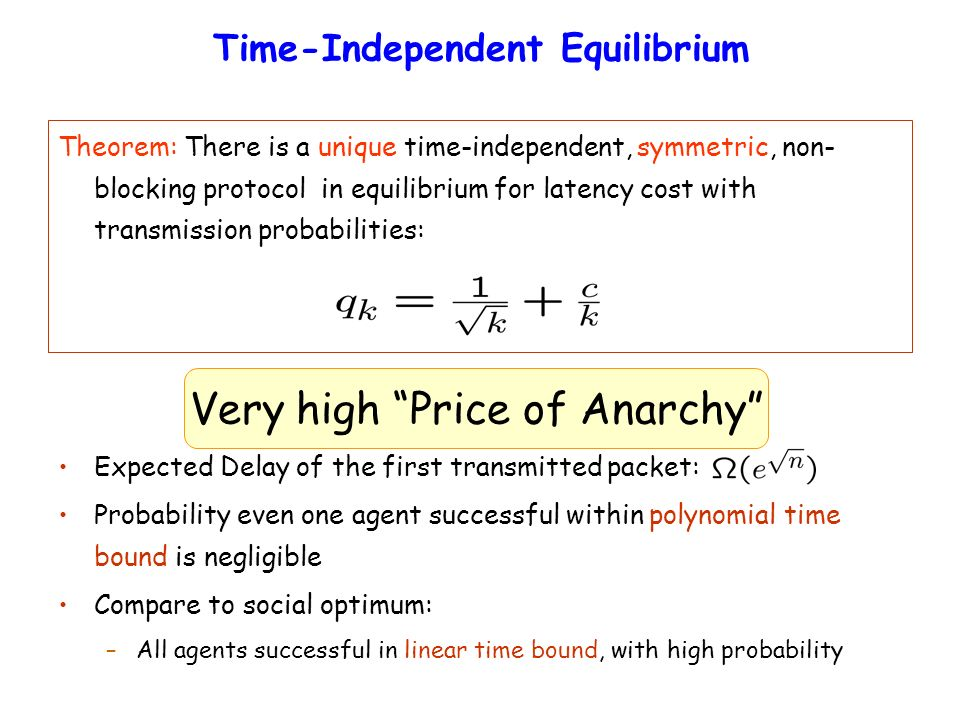 Time-Independent Equilibrium Theorem: There is a unique time-independent, symmetric, non- blocking protocol in equilibrium for latency cost with transmission probabilities: Expected Delay of the first transmitted packet: Probability even one agent successful within polynomial time bound is negligible Compare to social optimum: –All agents successful in linear time bound, with high probability Very high Price of Anarchy