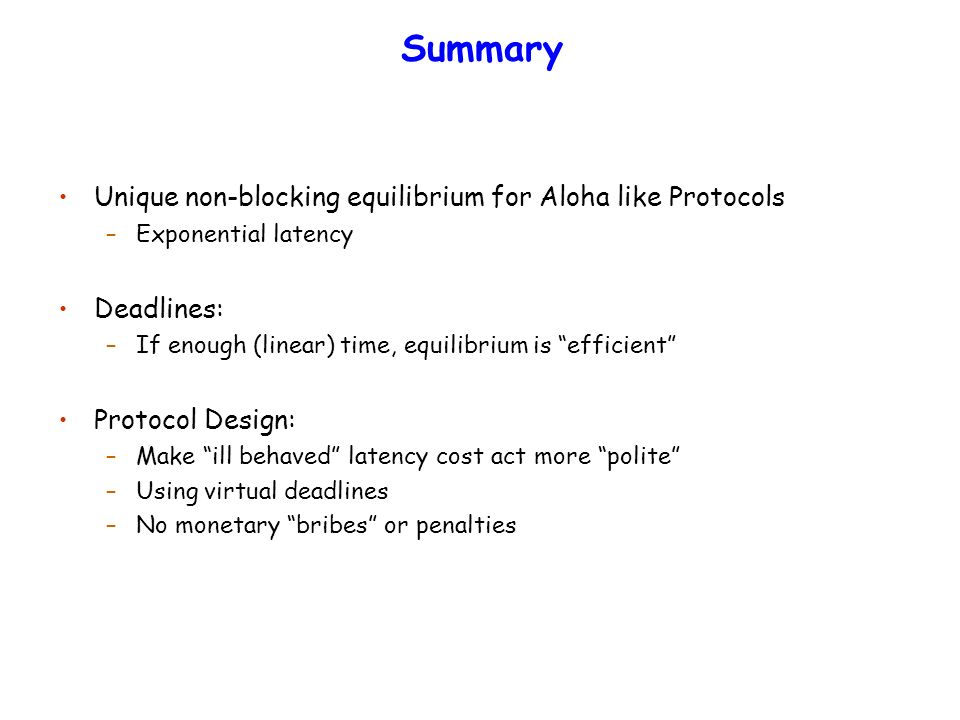 Summary Unique non-blocking equilibrium for Aloha like Protocols –Exponential latency Deadlines: –If enough (linear) time, equilibrium is efficient Protocol Design: –Make ill behaved latency cost act more polite –Using virtual deadlines –No monetary bribes or penalties