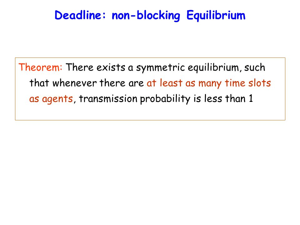 Deadline: non-blocking Equilibrium Theorem: There exists a symmetric equilibrium, such that whenever there are at least as many time slots as agents, transmission probability is less than 1