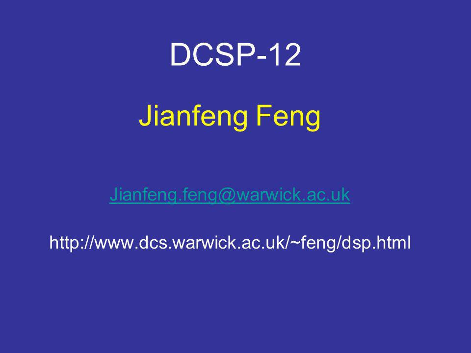 DCSP-12 Jianfeng Feng Jianfeng.feng@warwick.ac.uk http://www.dcs.warwick.ac.uk/~feng/dsp.html