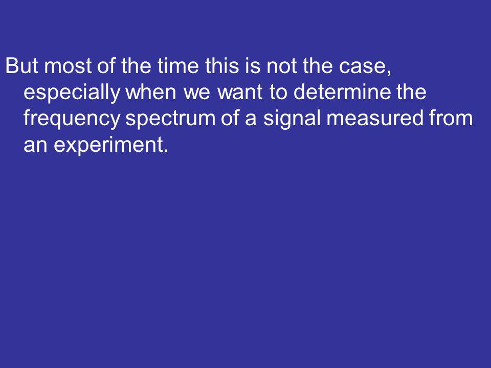 But most of the time this is not the case, especially when we want to determine the frequency spectrum of a signal measured from an experiment.