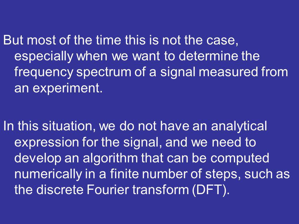 In this situation, we do not have an analytical expression for the signal, and we need to develop an algorithm that can be computed numerically in a finite number of steps, such as the discrete Fourier transform (DFT).