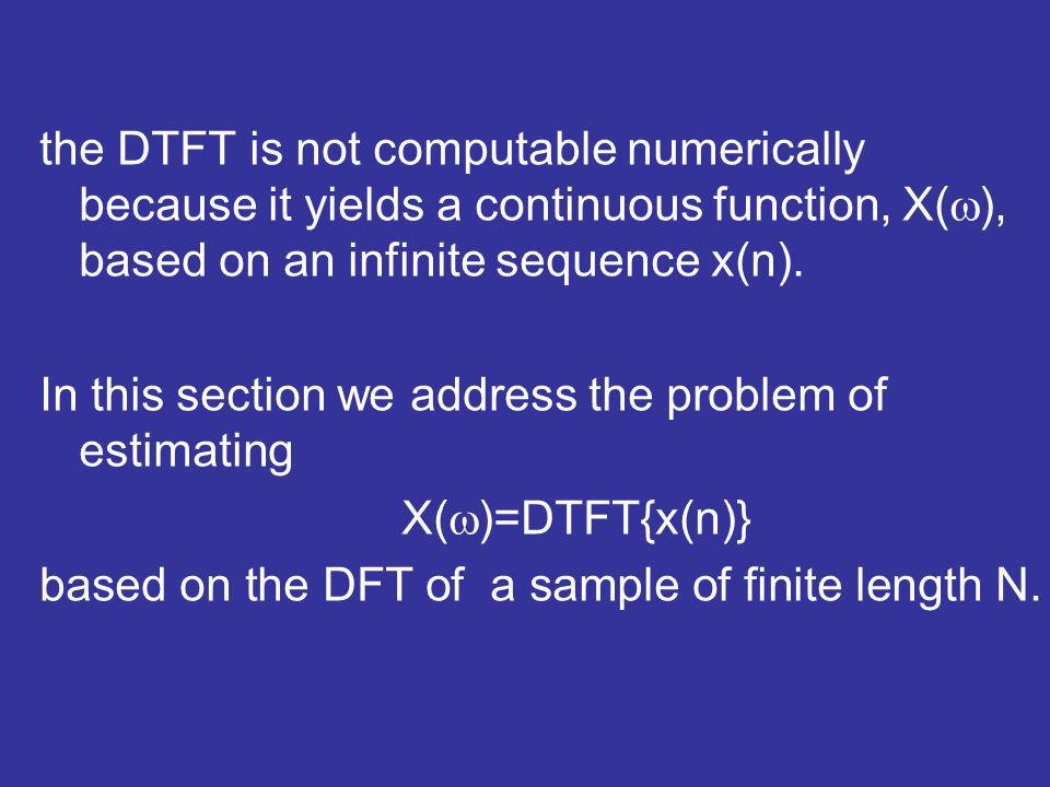 the DTFT is not computable numerically because it yields a continuous function, X( ), based on an infinite sequence x(n). In this section we address t