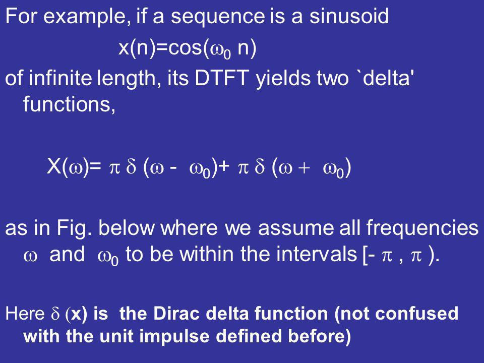 For example, if a sequence is a sinusoid x(n)=cos( 0 n) of infinite length, its DTFT yields two `delta' functions, X( )= ( - 0 )+ ( 0 ) as in Fig. bel