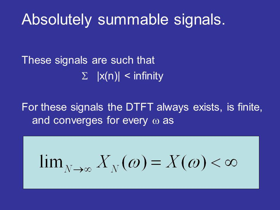 Absolutely summable signals. These signals are such that |x(n)| < infinity For these signals the DTFT always exists, is finite, and converges for ever