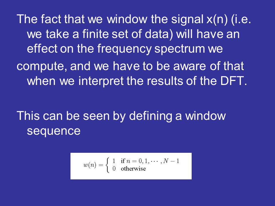 The fact that we window the signal x(n) (i.e.