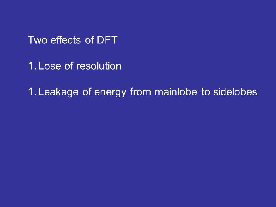 Two effects of DFT 1.Lose of resolution 1.Leakage of energy from mainlobe to sidelobes
