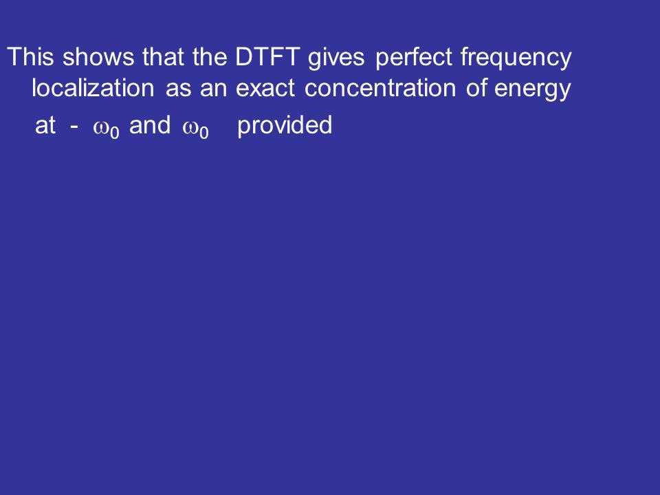 This shows that the DTFT gives perfect frequency localization as an exact concentration of energy at - 0 and 0 provided