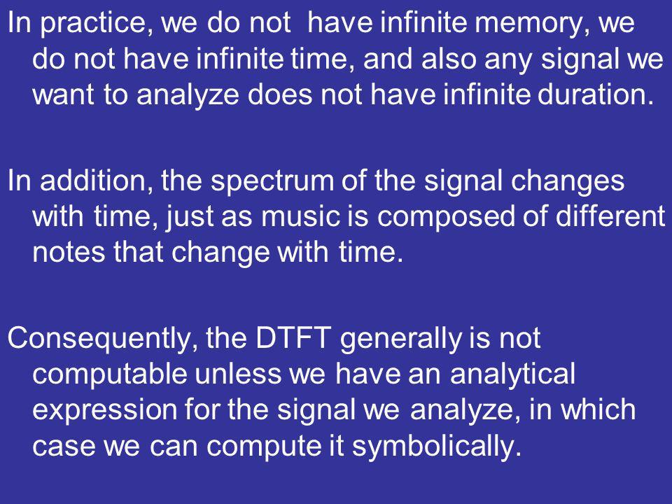 In practice, we do not have infinite memory, we do not have infinite time, and also any signal we want to analyze does not have infinite duration.