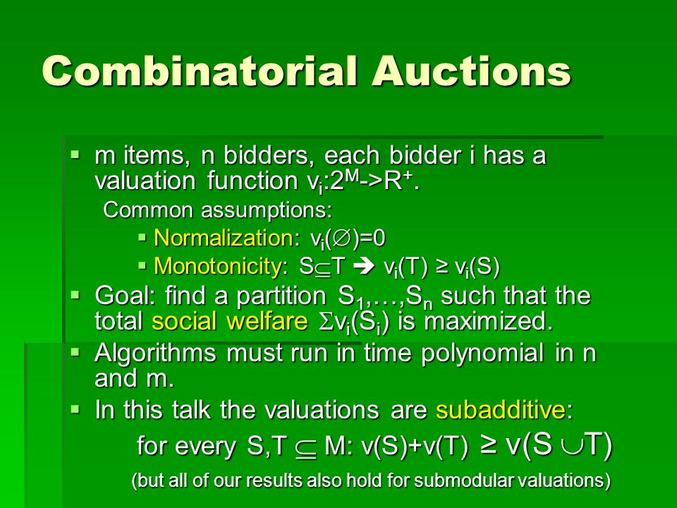 Combinatorial Auctions m items, n bidders, each bidder i has a valuation function v i :2 M ->R +. m items, n bidders, each bidder i has a valuation fu
