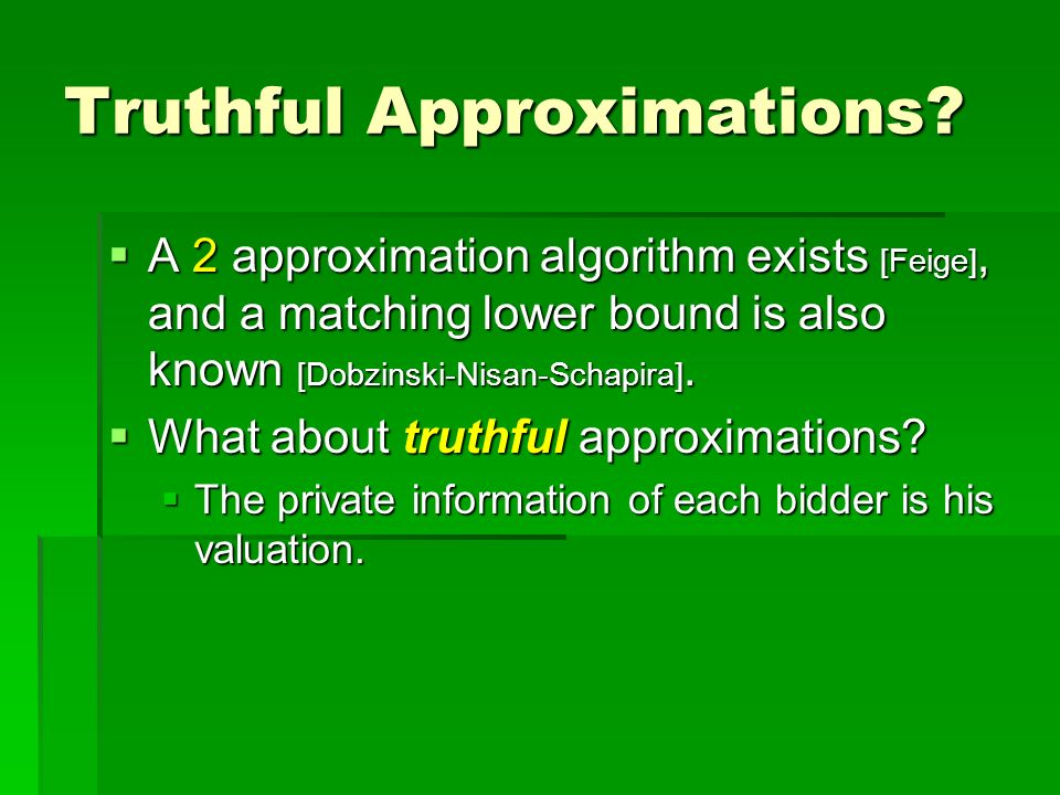Truthful Approximations? A 2 approximation algorithm exists [Feige], and a matching lower bound is also known [Dobzinski-Nisan-Schapira]. A 2 approxim