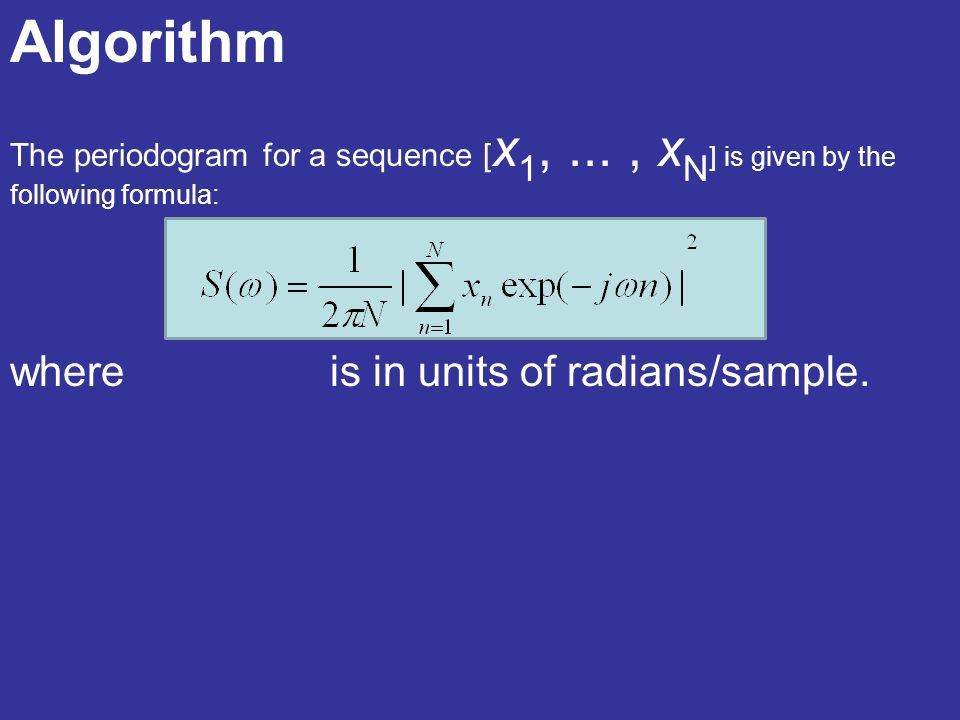 Algorithm The periodogram for a sequence [ x 1,..., x N ] is given by the following formula: where is in units of radians/sample.