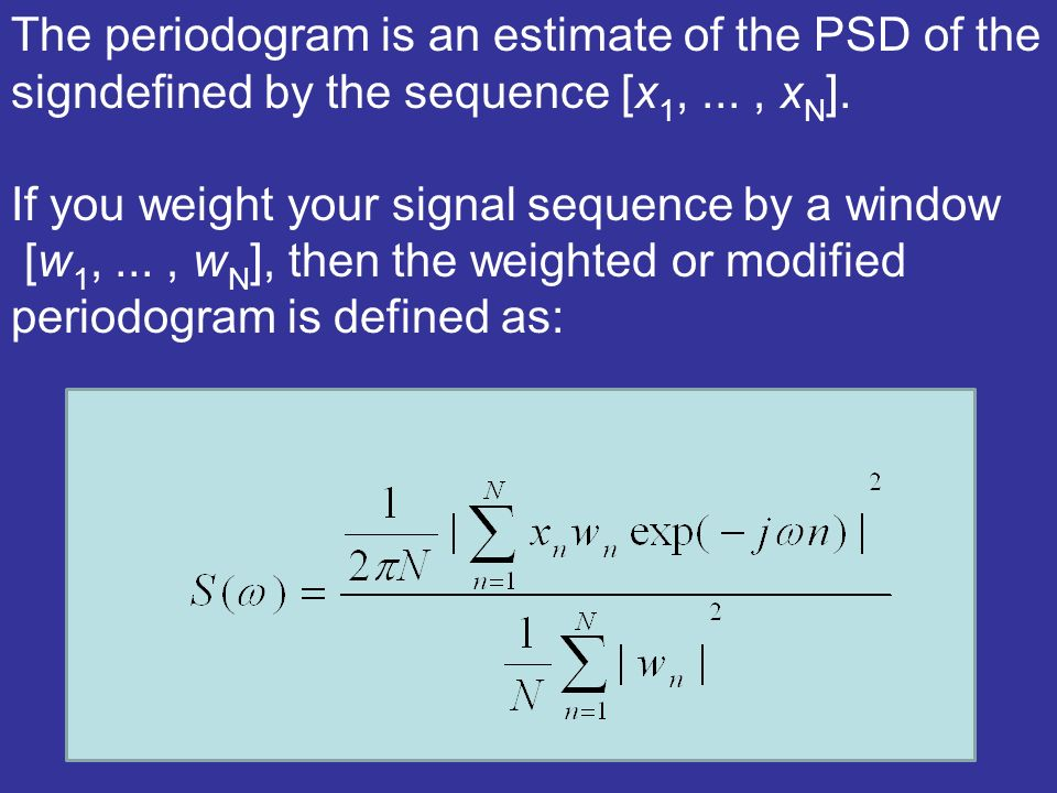 The periodogram is an estimate of the PSD of the signdefined by the sequence [x 1,..., x N ].