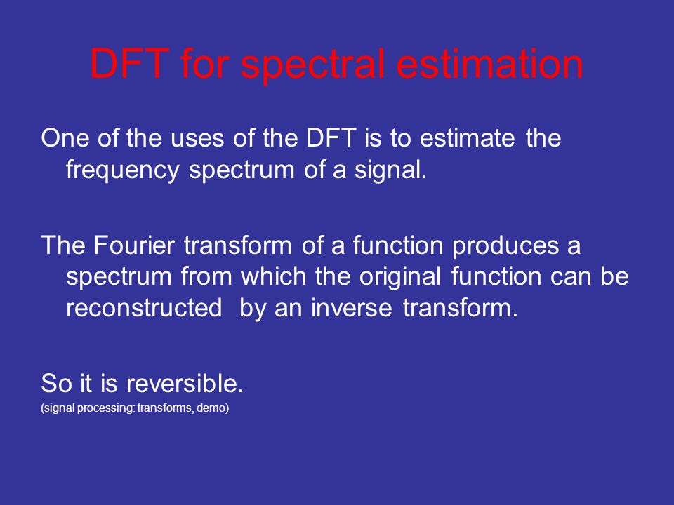 DFT for spectral estimation One of the uses of the DFT is to estimate the frequency spectrum of a signal.