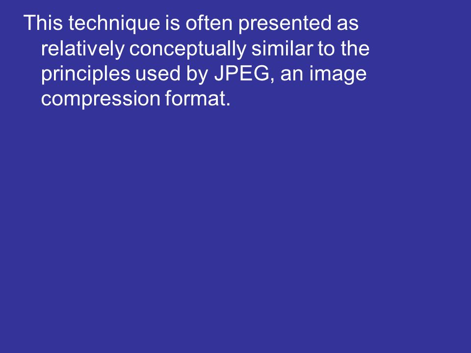 This technique is often presented as relatively conceptually similar to the principles used by JPEG, an image compression format.