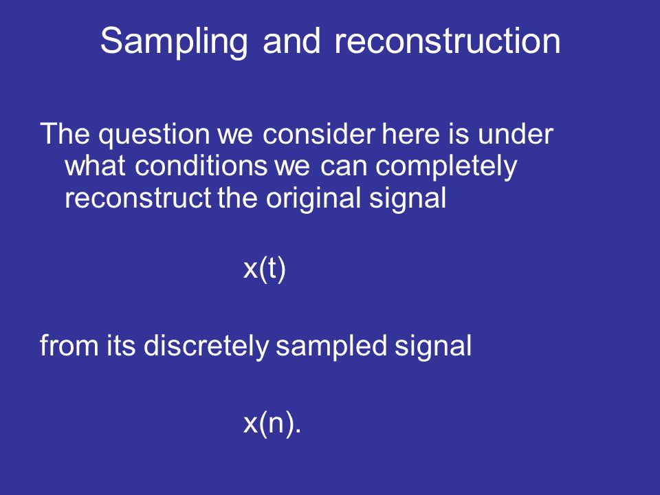 Sampling and reconstruction The question we consider here is under what conditions we can completely reconstruct the original signal x(t) from its discretely sampled signal x(n).