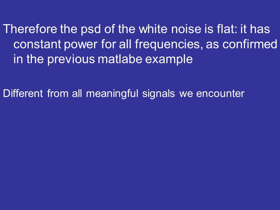 Therefore the psd of the white noise is flat: it has constant power for all frequencies, as confirmed in the previous matlabe example Different from all meaningful signals we encounter