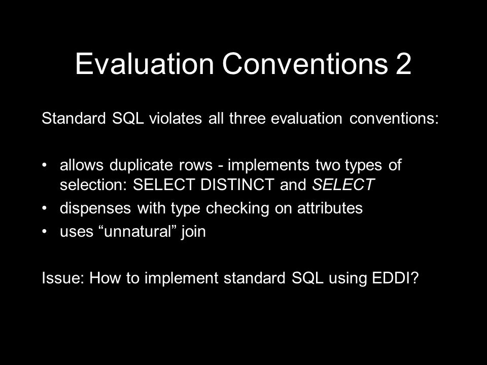 Evaluation Conventions 2 Standard SQL violates all three evaluation conventions: allows duplicate rows - implements two types of selection: SELECT DISTINCT and SELECT dispenses with type checking on attributes uses unnatural join Issue: How to implement standard SQL using EDDI