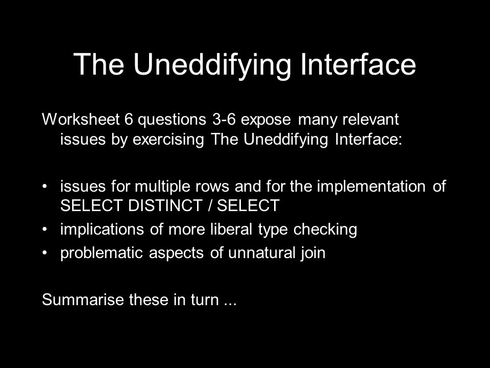 The Uneddifying Interface Worksheet 6 questions 3-6 expose many relevant issues by exercising The Uneddifying Interface: issues for multiple rows and for the implementation of SELECT DISTINCT / SELECT implications of more liberal type checking problematic aspects of unnatural join Summarise these in turn...
