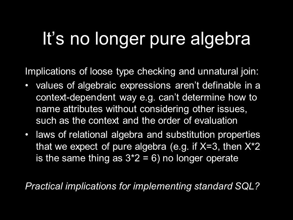 Its no longer pure algebra Implications of loose type checking and unnatural join: values of algebraic expressions arent definable in a context-dependent way e.g.