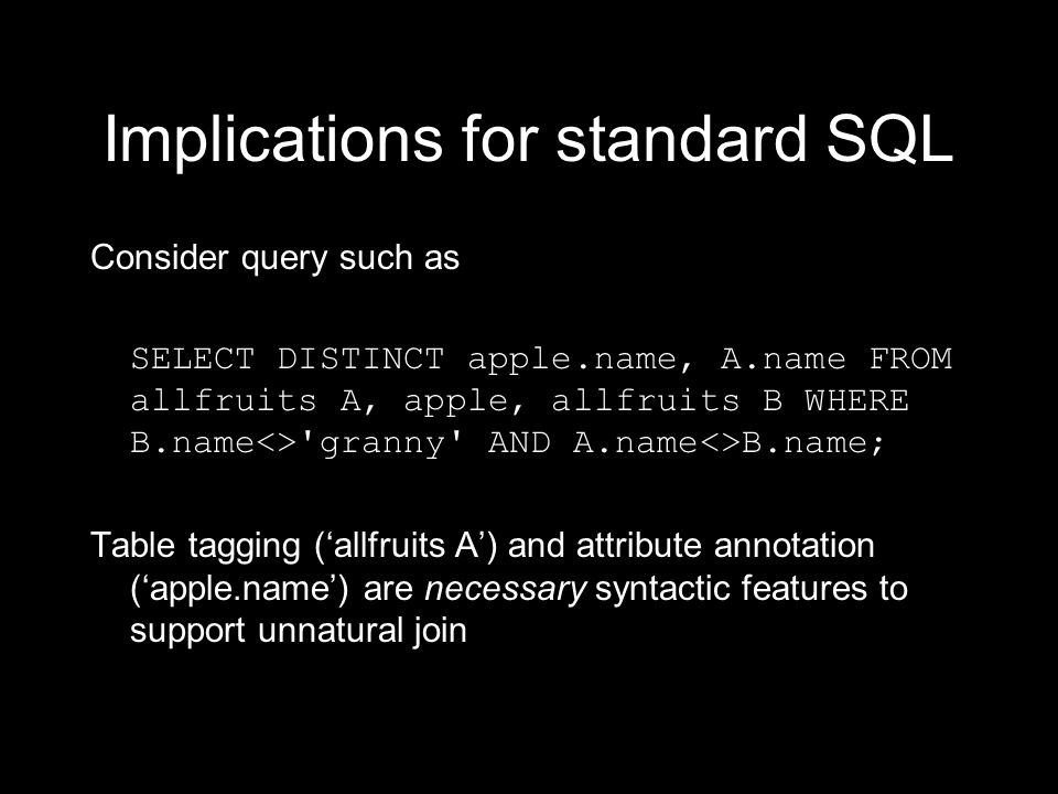 Implications for standard SQL Consider query such as SELECT DISTINCT apple.name, A.name FROM allfruits A, apple, allfruits B WHERE B.name<> granny AND A.name<>B.name; Table tagging (allfruits A) and attribute annotation (apple.name) are necessary syntactic features to support unnatural join