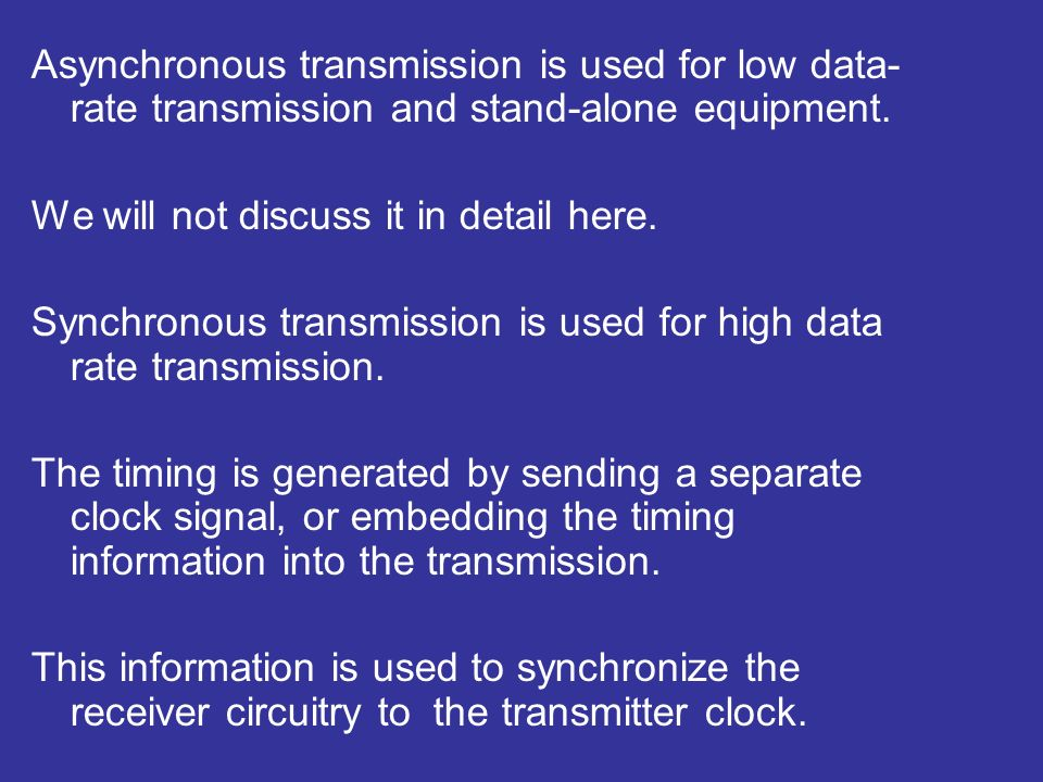 Asynchronous transmission is used for low data- rate transmission and stand-alone equipment.