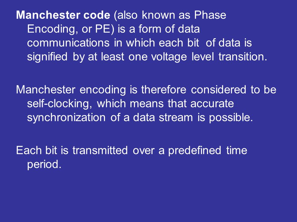Manchester code (also known as Phase Encoding, or PE) is a form of data communications in which each bit of data is signified by at least one voltage level transition.