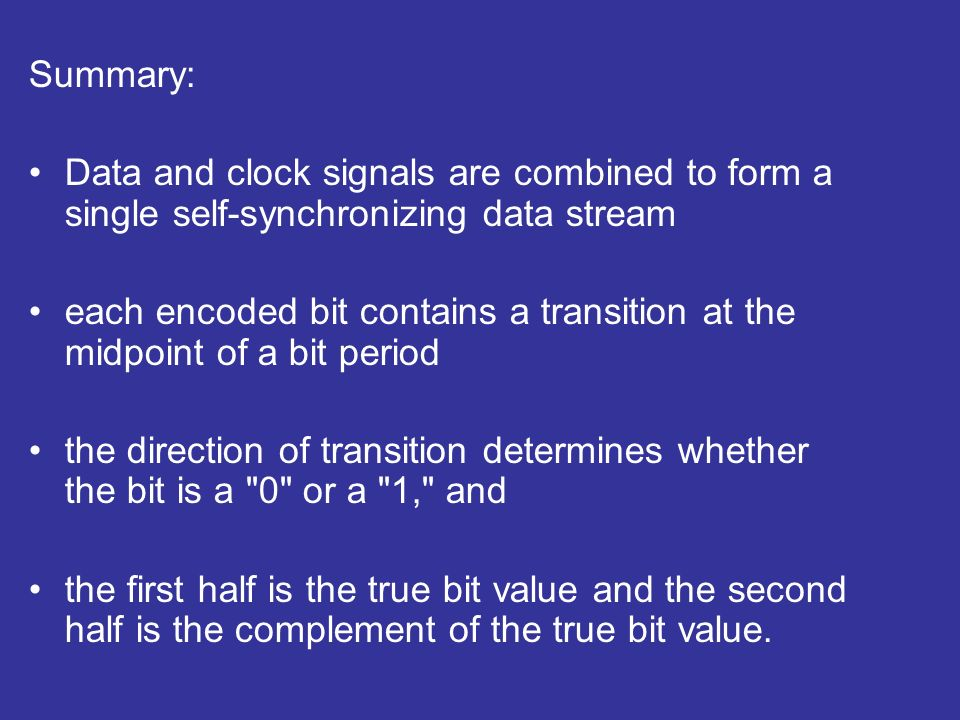 Summary: Data and clock signals are combined to form a single self-synchronizing data stream each encoded bit contains a transition at the midpoint of a bit period the direction of transition determines whether the bit is a 0 or a 1, and the first half is the true bit value and the second half is the complement of the true bit value.