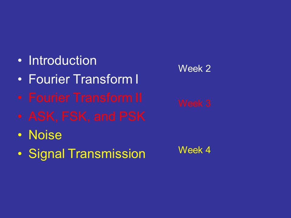 Introduction Fourier Transform I Fourier Transform II ASK, FSK, and PSK Noise Signal Transmission Week 2 Week 3 Week 4