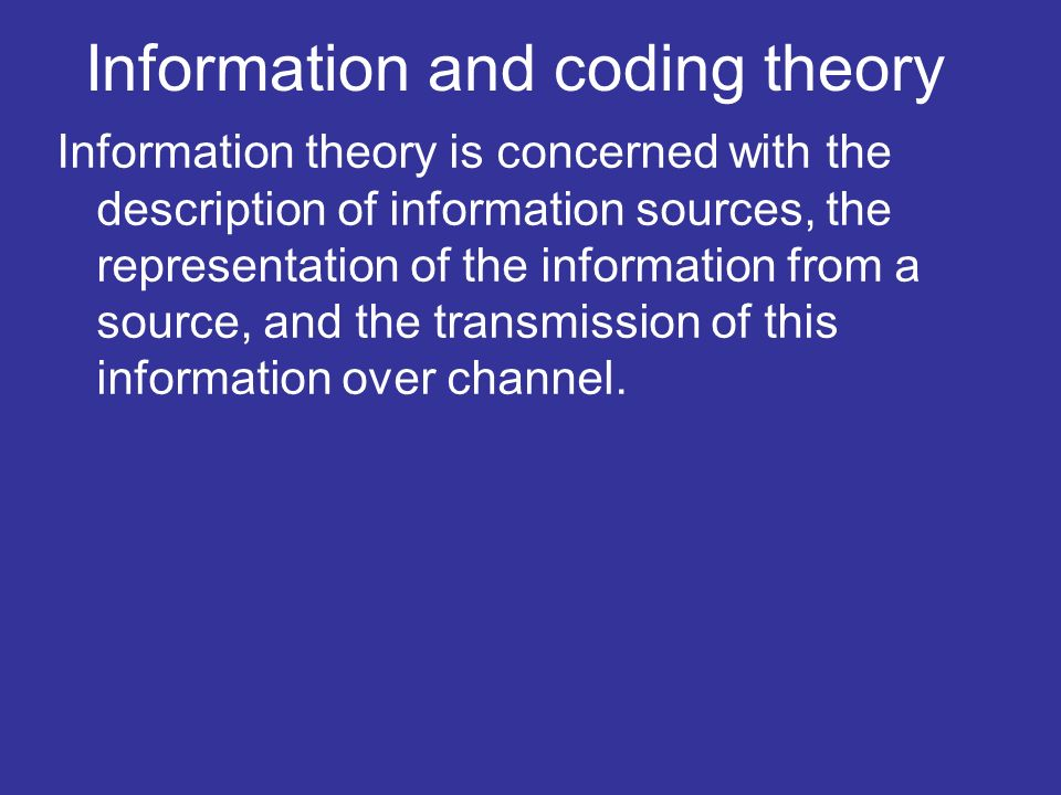 Information and coding theory Information theory is concerned with the description of information sources, the representation of the information from a source, and the transmission of this information over channel.
