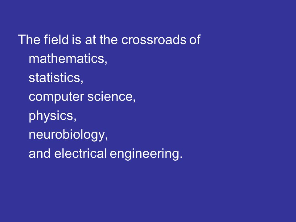 The field is at the crossroads of mathematics, statistics, computer science, physics, neurobiology, and electrical engineering.