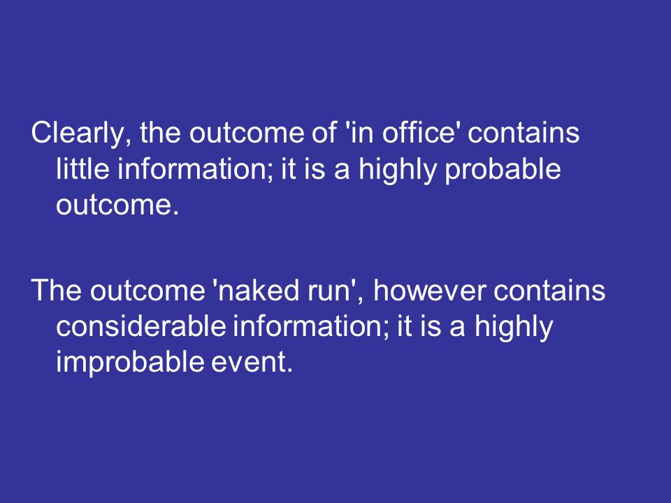Clearly, the outcome of in office contains little information; it is a highly probable outcome.