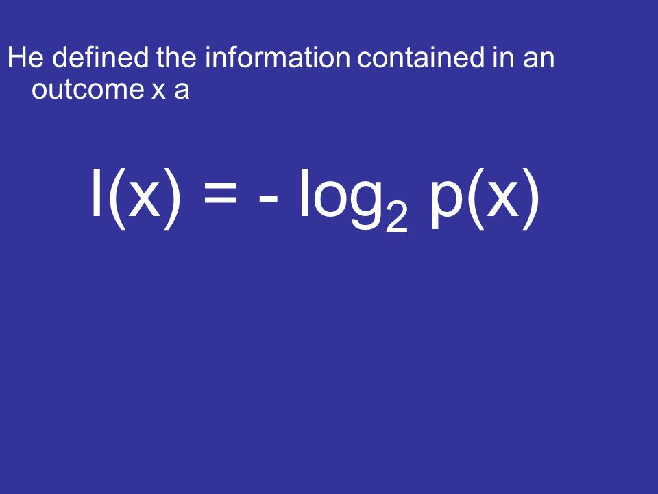He defined the information contained in an outcome x a I(x) = - log 2 p(x)