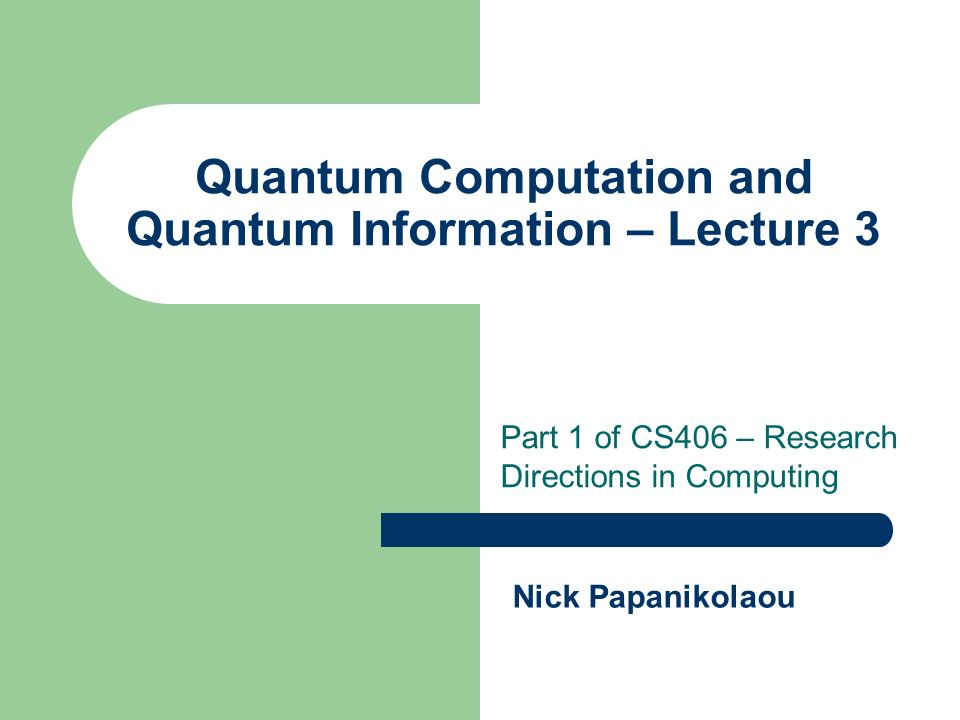 Quantum Computation and Quantum Information – Lecture 3 Part 1 of CS406 – Research Directions in Computing Nick Papanikolaou
