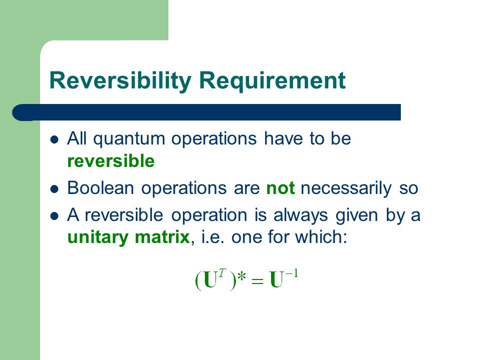 Reversibility Requirement All quantum operations have to be reversible Boolean operations are not necessarily so A reversible operation is always given by a unitary matrix, i.e.